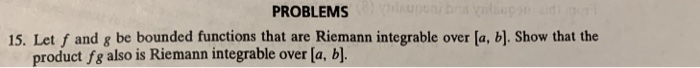 PROBLEMS 15. Let f and g be bounded functions that are Riemann integrable over [a, b]. Show that the product fg also is Riemann integrable over la, b]