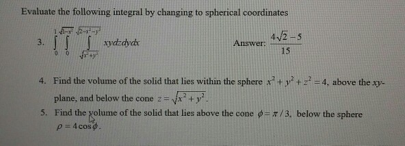 Evaluate the following integral by changing to spherical coordinates Answer, 42 5 4/2-5 15 Find the volume of the solid that lies within the sphere x2+y2+2-4. above the p plane, and below the cone 2- v Find the Kolume of the solid that lies above the cone ф-T /3, below the sphere 4. +y 5, p -4cos
