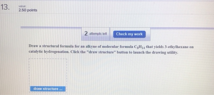 13. 2.50 points 2 attempts lett Check my work Draw a structural formula for an alkyne of molecular formula CH14 that yields 3-ethylhexane on catalytic hydrogenation. Click the draw structure button to launch the drawing utility draw structure