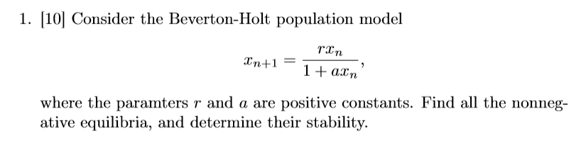 1. [10Consider the Beverton-Holt population model Tin where the paramters r and a are positive constants. Find all the nonneg- ative equilibria, and determine their stability.