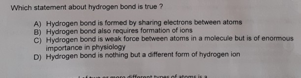 Which statement about hydrogen bond is true? A) Hydrogen bond is formed by sharing electrons between atoms B) Hydrogen bond a