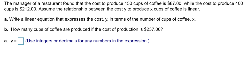 The manager of a restaurant found that the cost to produce 150 cups of coffee is $87.00, while the cost to produce 400 cups is $212.00. Assume the relationship between the cost y to produce x cups of coffee is linear. a. Write a linear equation that expresses the cost, y, in terms of the number of cups of coffee, x. b. How many cups of coffee are produced if the cost of production is $237.00? a. y-L (Use integers or decimals for any numbers in the expression.)