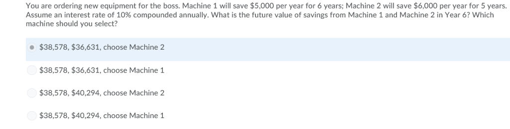 You are ordering new equipment for the boss. Machine 1 will save $5,000 per year for 6 years; Machine 2 will save $6,000 per year for 5 years. Assume an interest rate of 10% compounded annually. what is the future value of savings from Machine 1 and Machine 2 in Year 6? which machine should you select? $38,578, $36,631, choose Machine 2 $38,578, $36,631, choose Machine 1 $38,578, $40,294, choose Machine 2 $38,578, $40,294, choose Machine 1