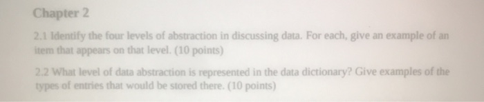 Chapter 2 2.1 Identify the four levels of abstraction in discussing data. For each, give an example of an item that appears on that level. (10 points) 22 What level of data abstraction is represented in the data dictionary? Give examples of the types of entries that would be stored there. (10 points)