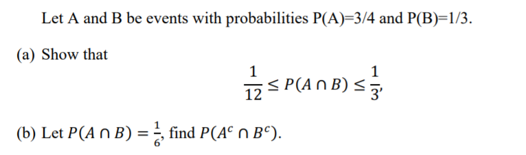 Let A and B be events with probabilities P(A)-3/4 and P(B)-1/3 (a) Show that 12 3 (b) Let P(AnB) - find PA n Bc).