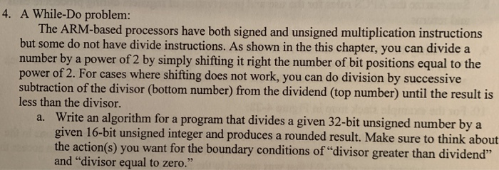 4. A While-Do problem: The ARM-based processors have both signed and unsigned multiplication instructions but some do not have divide instructions. As shown in the this chapter, you can divide a power of 2. For cases where shifting does not work, you can do division by successive less than the divisor. number by a power of 2 by simply shifting it right the number of bit positions equal to the subtraction of the divisor (bottom number) from the dividend (top number) until the result is a. Write an algorithm for a program that divides a given 32-bit unsigned number by a given 16-bit unsigned integer and produces a rounded result. Make sure to think about the action(s) you want for the boundary conditions of divisor greater than dividend and divisor equal to zero.