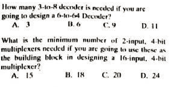 How many 3- decder is nced if you are going to design a f--4 Deciler? A. 3 ti, ti Whal is the minimum number 2-inpu. 4 bil multiplexers needed if you are ging to use these as the building blk in designing a lo-input. 4 bil multiplexer? A. 15 H. IH C. 20 D. 24