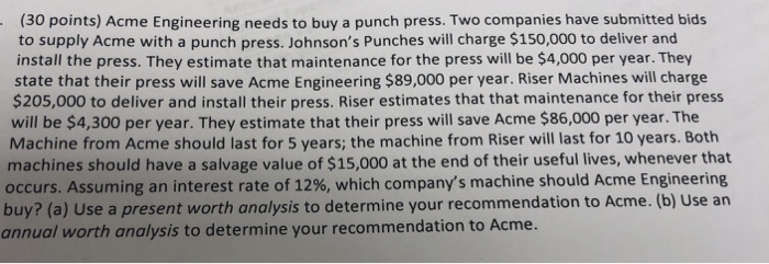 (30 points) Acme Engineering needs to buy a punch press. Two companies have submitted bids to supply Acme with a punch press. Johnsons Punches will charge $150,000 to deliver and install the press. They estimate that maintenance for the press will be $4,000 per year. They state that their press will save Acme Engineering $89,000 per year. Riser Machines will charge $205,000 to deliver and install their press. Riser estimates that that maintenance for their press will be $4,300 per year. They estimate that their press will save Acme $86,000 per year. The Machine from Acme should last for 5 years; the machine from Riser will last for 10 years. Both machines should have a salvage value of $15,000 at the end of their useful lives, whenever that occurs. Assuming an interest rate of 12%, which companys machine should Acme Engineering buy? (a) Use a present worth analysis to determine your recommendation to Acme. (b) Use an annual worth analysis to determine your recommendation to Acme.