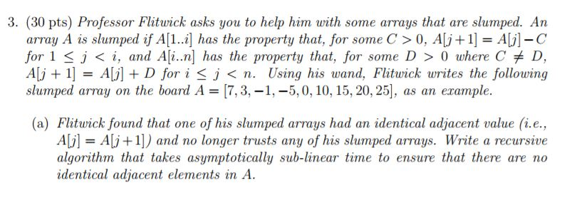 3. (30 pts) Professor Flitwick asks you to help him with some arrays that are slumped. An array A is slumped if A[1] has the property that, for some C> 0, Alj 1A]-C for 1 j < i, and A[i..n] has the property that, for some D> 0 where C D, Ali + 1] = A1八+ D for i < j < n. Using his wand. Flatwick writes the following slumped array on the board A [7,3,-1,-5,0, 10, 15,20, 25], as an erample. as an example (a) Flitwick found that one of his slumped arrays had an identical adjacent value (i.e., Aj] Alj+1) and no longer trusts any of his slumped arrays. Write a recursive algorithm that takes asymptotically sub-linear time to ensure that there are no identical adjacent elements in A.