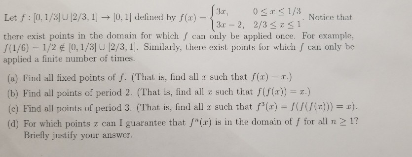 Let :10.1/3 2/31O, 1 dined by ()0 5 a there exist points in the domain for which f can only be applied once. For example, f(1/6) 1/2 [0, 1/3 U12/3, 1]. Similarly, there exist points for which f can only be applied a finite number of times. [0, 11 defined by 1/3. Notice that (a) Find all fixed points of f. (That is, find all r such that f(x) r.) (b) Find all points of period 2, (That is, find all x such that f(f(x)) = x.) (c) Find all points of period 3. (That is, find all z such that f(x) -f(((z)) (d) For which points r can I guarantee that f(x) is in the domain of f for all n 2 1? Briefly justify your answer