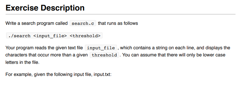 Exercise Description Write a search program called search.c that runs as follows ./search <input file> <threshold> Your program reads the given text file input_file, which contains a string on each line, and displays the characters that occur more than a given threshold . You can assume that there will only be lower case letters in the file. For example, given the foll owing input file, input.txt: