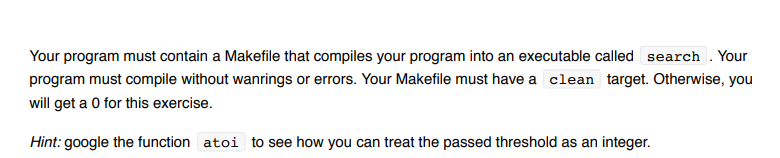 Your program must contain a Makefile that compiles your program into an executable called search . Your program must compile without wanrings or errors. Your Makefile must have a clean target. Otherwise, you will get a O for this exercise. Hint: google the function atoi to see how you can treat the passed threshold as an integer.