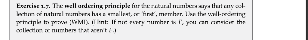 Exercise 1.7. The well ordering principle for the natural numbers says that any col- lection of natural numbers has a smallest, or first, member. Use the well-ordering principle to prove (WMI). (Hint: If not every number is F, you can consider the collection of numbers that arent F.)