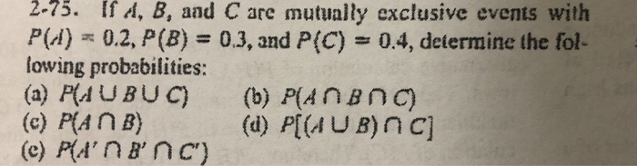 2-75. If A, B, and C are mutually exclusive events with Pld)-0.2, P (B) # 03, and P(C) 0.4, determine the fol- lowing probabilities: (a) PUBUC) (b) P(AnBnc) (c) P(AnB)