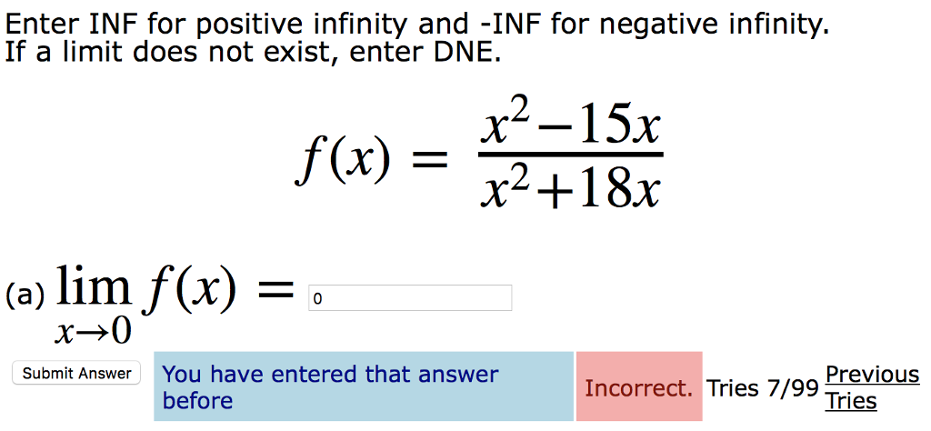 Enter INF for positive infinity and -INF for negative infinity. If a limit does not exist, enter DNE x2-15r f(x) = x2 +18x (a) lim f(x) - x→0 You have entered that answer before Previous Tries Submit Answer Incorrect. Tries 7/99