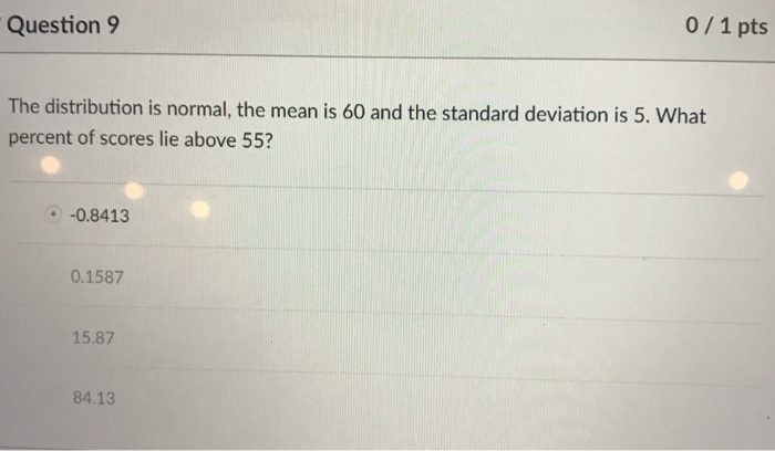 0 1 pts Question 9 The distribution is normal, the mean is 60 and the standard deviation is 5. What percent of scores lie above 55? -0.8413 0.1587 15.87 84.13