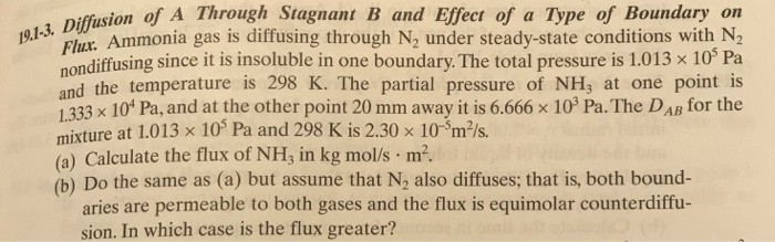 Diffusion of A Through Stagnant B and Effect f a Type of Boundary on 19.13. Ammonia gas is diffusing through N2 under steady-state conditions with N2 Flux ondiffusing since it is insoluble in one boundary. The total pressure is 1.013 x 10 Pa and the temperature is 298 K. The partial pressure of NH3 at one point is 1333 x 10* Pa, and at the other point 20 mm away it is 6.666 x 103 Pa. The DAB for the mixture at 1.013 x 10 Pa and 298 K is 2.30 x 10-Sm2/s. (a) Calculate the flux of NHs in kg mol/s m2. (b) Do the same as (a) but assume that N2 also diffuses; that is, both bound- aries are permeable to both gases and the flux is equimolar counterdiffu- sion. In which case is the flux greater?