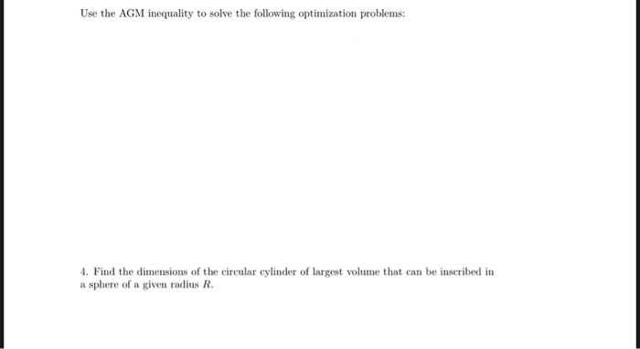 Use the AGM inequality to solve the following optimization problems Find the dimensions of the circular cylinder of largest v