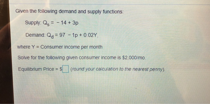 Given the following demand and supply functions: Supply: Os14+ 3p Demand: Od 97 1p + 002Y where Y = Consumer income per month Solve for the following given consumer income is $2,000/mo. Equilibrium Price = S ] (round your calculation to the nearest penny).