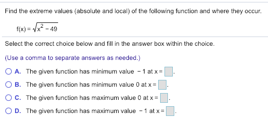 Find the extreme values (absolute and local) of theollowing function and where they occur f(x) x-49 Select the correct choice below and fill in the answer box within the choice. (Use a comma to separate answers as needed.) 0 A. The given function has minimum value-1 atx- O B. The given function has minimum value 0 at x ° C. The given function has maximum value 0 at x- 0 D. The given function has maximum value-1 at x- -. . 」