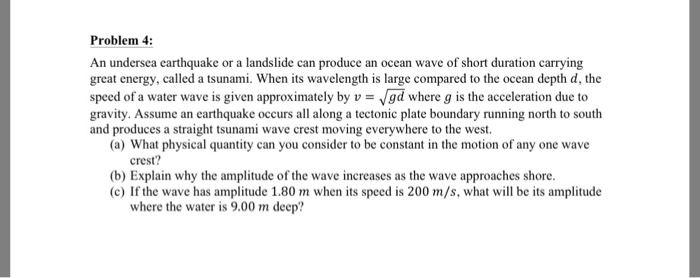 Problem 4: An undersea earthquake or a landslide can produce an ocean wave of short duration carrying great energy, called a