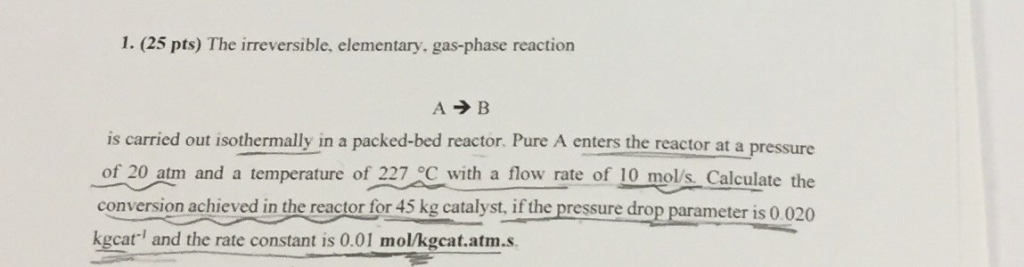 1. (25 pts) The irreversible, elementary, gas-phase reaction A B is carried out isothermally in a packed-bed reactor. Pure A