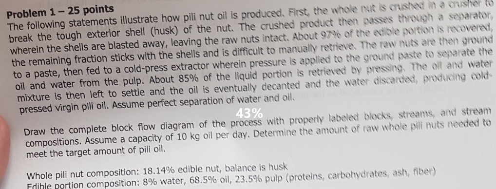 Problem 1-25 points The following statements illustrate how pili nut oil is produced. First, the whole nut is cushed in a crusher break the tough exterior shell (husk) of the nut. The crushed product then passes through a separator, wherein the shells are blasted away, leaving the raw nuts intact. About 97% of the ecole portion is movern, the remaining fraction sticks with the shells and is difficult to manualy retrieve. The raw nuts are then ground to a paste, then fed to a cold-press extractor wherein pressure is applied to the ground paste to separate the oil and water from the pulp. About 85% of the liquid portion is retrieved by pressing. The ot and water mixture is then left to settle and the oil is eventually decanted and the water discarded, producing cold pressed virgin pili oil. Assume perfect separation of water and oil. Draw the complete block flow diagram of the process with properly labeled blocks, streams, and stream compositions. Assume a capacity of 10 kg oil per day. Determine the amount of raw whole pili nuts needed to meet the target amount of pili oil. Whole pili nut composition: 18.14% edible nut, balance is husk Edible portion composition: 8% water, 68.5% oil, 23.5% pulp (proteins, carbohydrates, ash, nter)