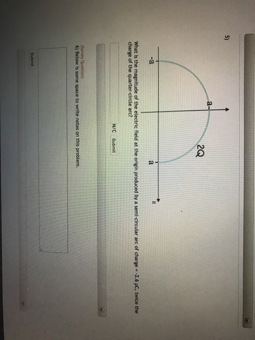 5) 2Q -a What is the magnitude of the electric field at the origin produced by a semi-circular arc of charge -2.6 HC, twice the charge of the quarter-circle arc? N/C Submit 6) Below is some space to write notes on this problem. Su