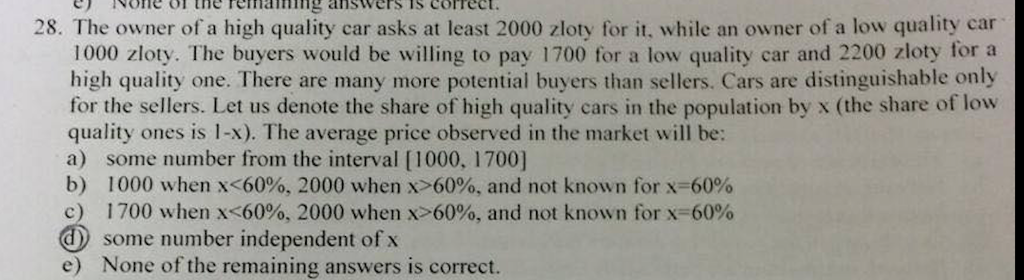 one ol the remng ansWers Ts correct. 28. The owner of a high quality car asks at least 2000 zloty for it, while an owner of a low quality car 1000 zloty. The buyers would be willing to pay 1700 for a low quality car and 2200 zloty for a high quality one. There are many more potential buyers than sellers. Cars are distinguishable only for the sellers. Let us denote the share of high quality cars in the population by x (the share of low quality ones is l-X). The average price observed in the market will be: a) some number from the interval [1000, 1700] b) 1000 when x 6000, 2000 when x-60%, and not known for x-60% c) 1700 when K6000, 2000 when X>60%, and not known for x-60% some number independent of x None of the remaining answers is correct. e)