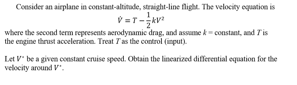 Consider an airplane in constant-altitude, straight-line flight. The velocity equation is where the second term represents aerodynamic drag, and assume k= constant, and Tis the engine thrust acceleration. Treat T as the control (input Let V be a given constant cruise speed. Obtain the linearized differential equation for the velocity around V