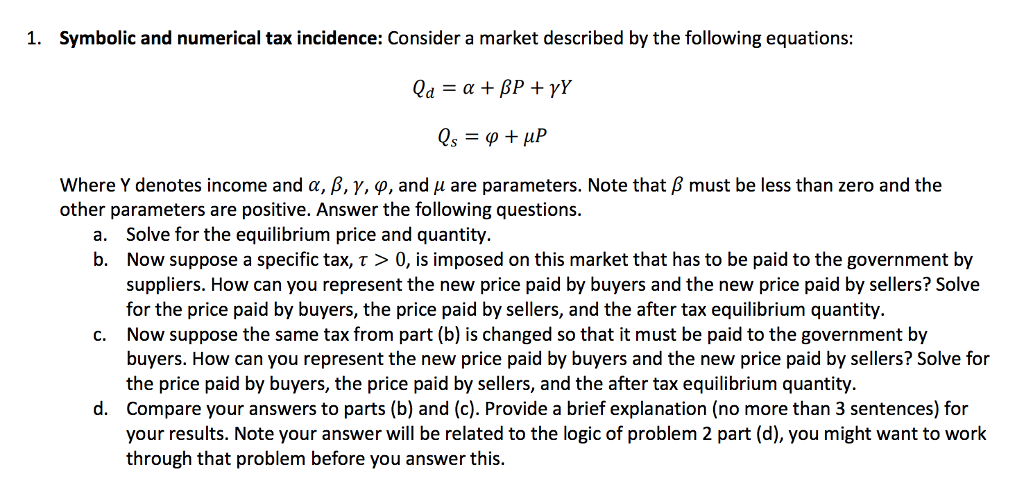 1. Symbolic and numerical tax incidence: Consider a market described by the following equations: where Y denotes income and α, β, γ, φ, and μ are parameters. Note that β must be less than zero and the other parameters are positive. Answer the following questions. Solve for the equilibrium price and quantity. Now suppose a specific tax, τ > 0, is imposed on this market that has to be paid to the government by suppliers. How can you represent the new price paid by buyers and the new price paid by sellers? Solve for the price paid by buyers, the price paid by sellers, and the after tax equilibrium quantity. Now suppose the same tax from part (b) is changed so that it must be paid to the government by buyers. How can you represent the new price paid by buyers and the new price paid by sellers? Solve for the price paid by buyers, the price paid by sellers, and the after tax equilibrium quantity Compare your answers to parts (b) and (c). Provide a brief explanation (no more than 3 sentences) for your results. Note your answer will be related to the logic of problem 2 part (d), you might want to work through that problem before you answer this. a. b. c. d.