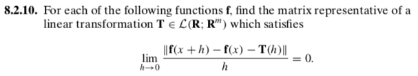 8.2.10. For each of the following functions f, find the matrix representative of a linear transformation T E L(R: R) which satisfies f(x h) - f(x) - T(h) l lim h-0
