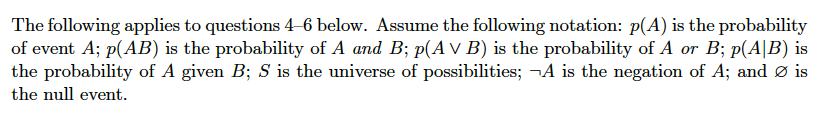 The following applies to questions 4-6 below. Assume the following notation: P(A) is the probability of event A; p(AB) is the probability of A and B; p(AVB) is the probability of A or B; p(AB) is the probability of A given B; S is the universe of possibilities; -A is the negation of A; and is the null event.