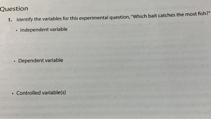Question 1. Identify the variables for this experimental question, Which bait catches the most fish? . Independent variable . Dependent variable Controlled variable(s)