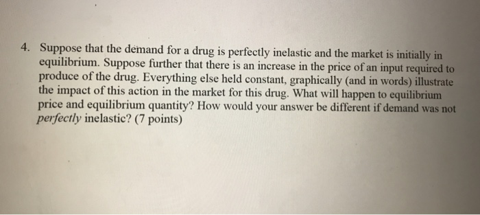 Suppose that the demand for a drug is perfectly inelastic and the market is initially in equilibrium. Suppose further that there is an increase in the price of an input required to produce of the drug. Everything else held constant, graphically (and in words) illustrate the impact of this action in the market for this drug. What will happen to equilibrium price and equilibrium quantity? How would your answer be different if demand was not perfectly inelastic? (7 points) 4.