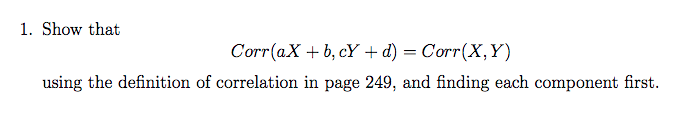 1. Show that Corr(aX + b, cY + d) = Corr(X, Y) using the definition of correlation in page 249, and finding each component first.