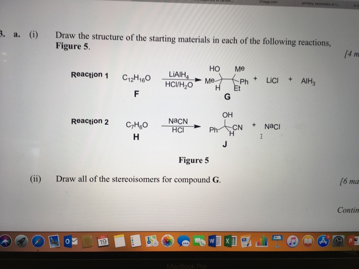 . a.() Draw the structure of the starting materials in each of the following reactions, Figure 5 HO Me Reacon1 LAIM HCl/H2O Ph Lici AlH3 OH -NaCN Reaction 2 С,H60 PhTN +NaCl Figure 5 (ii) Draw all of the stereoisomers for compound G. [6 ma Contin 19
