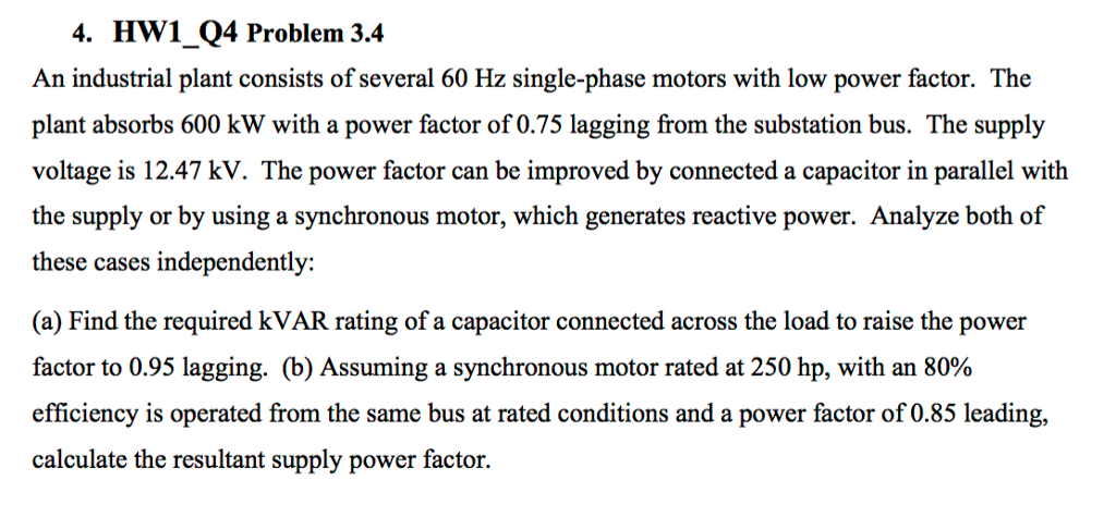 4. HW1 Q4 Problem 3.4 An industrial plant consists of several 60 Hz single-phase motors with low power factor. The plant absorbs 600 kW with a power factor of 0.75 lagging from the substation bus. The supply voltage is 12.47 kV. The power factor can be improved by connected a capacitor in parallel with the supply or by using a synchronous motor, which generates reactive power. Analyze both of these cases independently: (a) Find the required kVAR rating of a capacitor connected across the load to raise the power factor to 0.95 lagging. (b) Assuming a synchronous motor rated at 250 hp, with an 80% efficiency is operated from the same bus at rated conditions and a power factor of 0.85 leading, calculate the resultant supply power factor.
