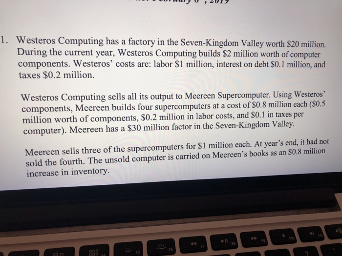 Westeros Computing has a factory in the Seven-Kingdom Valley worth $20 million. During the current year, Westeros Computing builds $2 million worth of computer components. Westeros costs are: labor $1 million, interest on debt S0.1 million, and taxes $0.2 million. 1. Westeros Computing sells all its output to Meereen Supercomputer. Using Westeros components, Meereen builds four supercomputers at a cost of $0.8 million each (S0.5 illion worth of components, S0.2 million in labor costs, and $0.1 in taxes per computer). Meereen has a $30 million factor in the Seven-Kingdom Valley Meereen sells three of the supercomputers for S1 million each. At years end, it had not sold the fourth. The unsold computer is carried on Meereens books as an SO.8 million increase in inventory F1O 19 FS FS