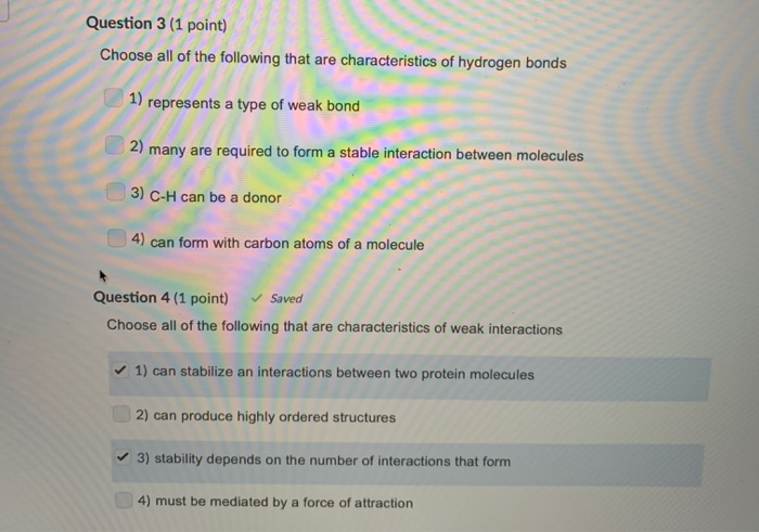 Question 3 (1 point) Choose all of the following that are characteristics of hydrogen bonds 1) represents a type of weak bond 2 many are required to form a stable interaction between molecules 3) C-H can be a donor 4) can form with carbon atoms of a molecule Question 4 (1 point) Saved Choose all of the following that are characteristics of weak interactions 1) can stabilize an interactions between two protein molecules 2) can produce highly ordered structures 3) stability depends on the number of interactions that form 4) must be mediated by a force of attraction