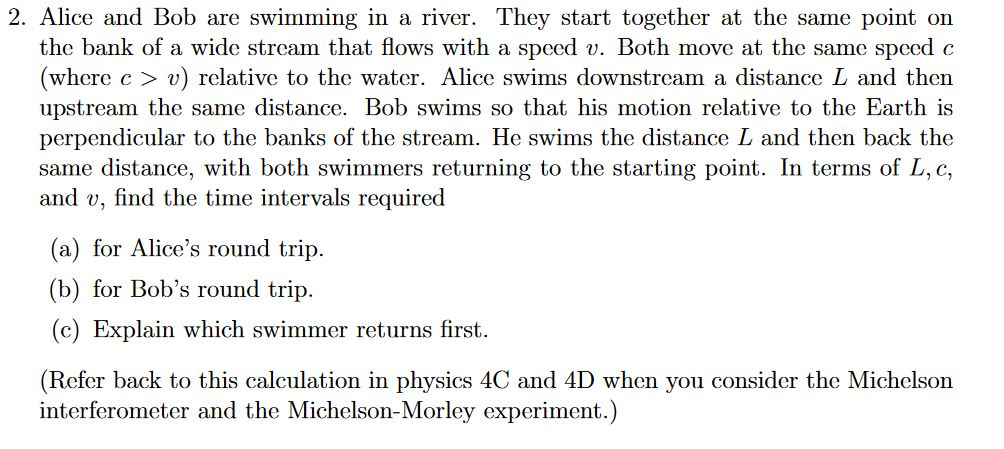 2. Alice and Bob are swimming in a river. They start together at the same point on the bank of a wide strcam that flows with a speed v. Both move at the same speed c (where c > v) relative to the water. Alice swims downstream a distance L and then upstream the same distance. Bob swims so that his motion relative to the Earth is perpendicular to the banks of the stream. He swims the distance L and then back the same distance, with both swimmers returning to the starting point. In terms of L, c, and v, find the time intervals required (a) for Alices round trip. b for Bobs round trip (c) Explain which swimmer returns first. (Refer back to this calculation in physics 4C and 4D when you consider the Michclson interferometer and the Michelson-Morley experiment.)