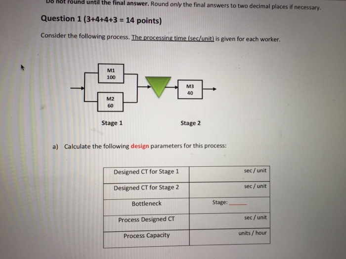 hot round until the final answer. Round only the final answers to two decimal places if necessary. Question 1 (3+4+4+3 -14 points) Consider the following process. The processing time (sec/unit) is given for each worker. M1 100 40 M2 60 Stage 1 Stage 2 a) Calculate the following design parameters for this process: sec / unit Designed CT for Stage 1 Designed CT for Stage 2 Bottleneck Process Designed CT Process Capacity sec/unit Stage: sec /unit units / hour