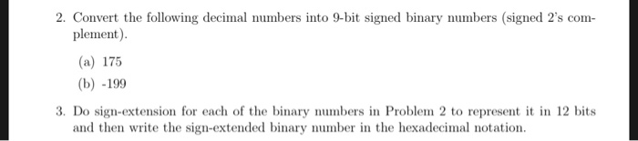 2. Convert the following decimal numbers into 9-bit signed binary numbers (signed 2s com plement). (a) 175 (b) -199 3. Do sign-extension for each of the binary numbers in Problem 2 to represent it in 12 bits and then write the sign-extended binary numbern the hexadecimal notation