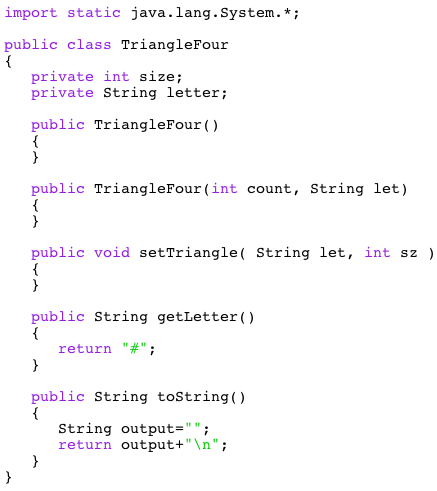 import static java.lang.System.* public class TriangleFour private int size; private String letter; public TriangleFour () public TriangleFour (int count, String let) public void setTriangle( String let, int sz ) public String getLetter() return public String toString() String output- return output+n