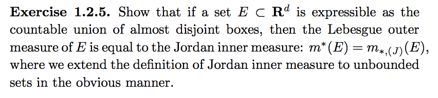 Exercise 1.2.5. Show that if a set E c Rd is expressible as the countable union of almost disjoint boxes, then the Lebesgue outer measure of E is equal to the Jordan inner measure: m (E), where we extend the definition of Jordan inner measure to unbounded sets in the obvious manner. * (E)m