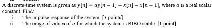 A discrete-time system is given as y[n] = ay[n-1] + x[n]-x(n-1], where a is a real scalar constant. Find i. The impulse response of the system. [3 points] ii. The range of values of a for which the system is BIBO stable. [1 point]