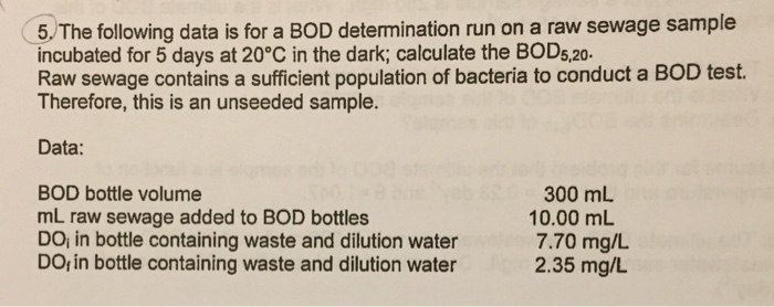 5. The following data is for a BOD determination run on a raw sewage sample incubated for 5 days at 20°C in the dark; calcula