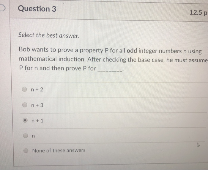 Question 3 12.5 p Select the best answer. Bob wants to prove a property P for all odd integer numbers n using mathematical induction. After checking the base case, he must assume P for n and then prove P for n + 2 n+3 o n+ 1 None of these answers