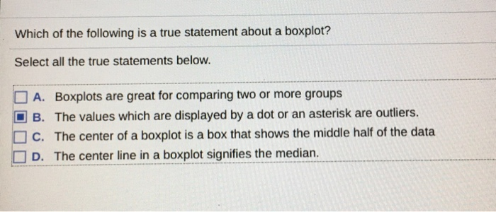 Which of the following is a true statement about a boxplot? Select all the true statements below. A. Boxplots are great for comparing two or more groups B. The values which are displayed by a dot or an asterisk are outliers. C. The center of a boxplot is a box that shows the middle half of the data D. The center line in a boxplot signifies the median.