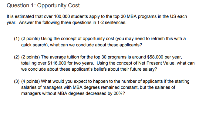 Question 1: Opportunity Cost It is estimated that over 100,000 students apply to the top 30 MBA programs in the US eaclh year. Answer the following three questions in 1-2 sentences (1) (2 points) Using the concept of opportunity cost (you may need to refresh this with a quick search), what can we conclude about these applicants? (2) (2 points) The average tuition for the top 30 programs is around $58,000 per year, totalling over $116,000 for two years. Using the concept of Net Present Value, what can we conclude about these applicants beliefs about their future salary? (3) (4 points) What would you expect to happen to the number of applicants if the starting salaries of managers with MBA degrees remained constant, but the salaries of managers without MBA degrees decreased by 20%?